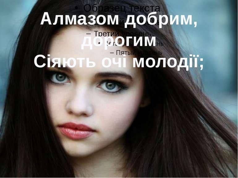 Алмазом добрим, дорогим Сіяють очі молодії;