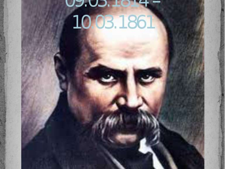 Тарас Григорович Шевченко 09.03.1814 – 10.03.1861