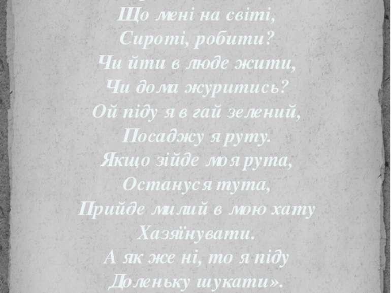 Ой умер старенький батько І старенькая мати, Та нема кому щирої Тії радонь...