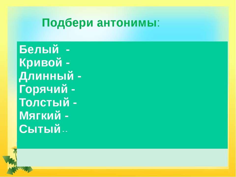 Подбери антонимы: Белый- Кривой- Длинный- Горячий- Толстый- Мягкий- Сытый- -