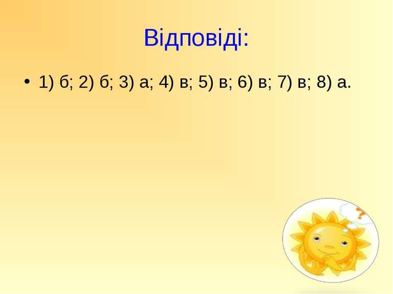 Відповіді: 1) б; 2) б; 3) а; 4) в; 5) в; 6) в; 7) в; 8) а.