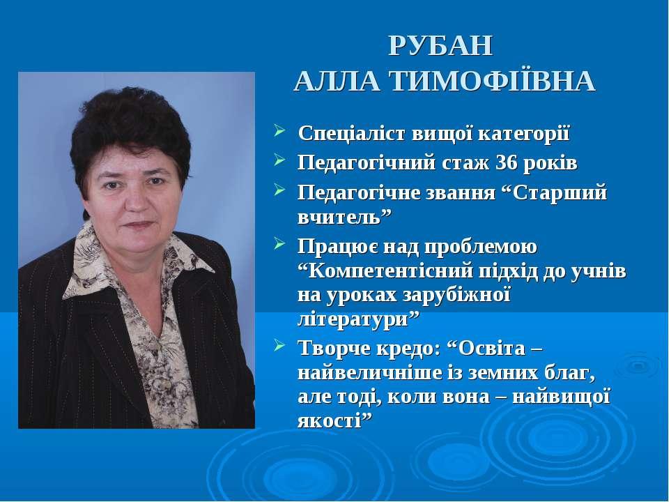 РУБАН АЛЛА ТИМОФІЇВНА Спеціаліст вищої категорії Педагогічний стаж 36 років П...