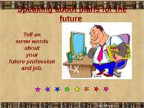 Speaking about plans for the future Tell us some words about your future prof...