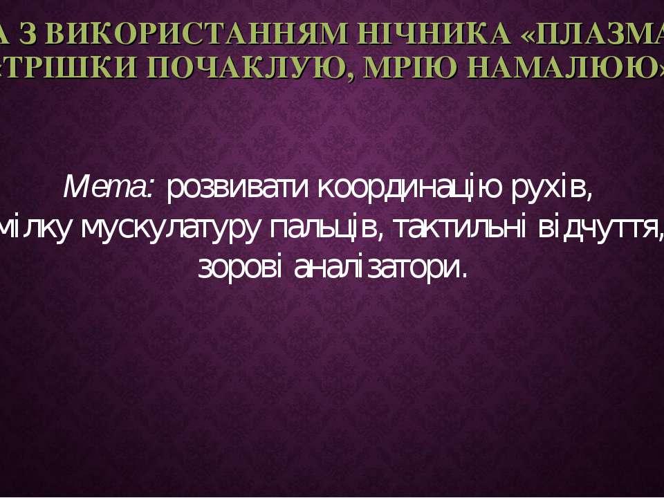 ГРА З ВИКОРИСТАННЯМ НІЧНИКА «ПЛАЗМА» - «ТРІШКИ ПОЧАКЛУЮ, МРІЮ НАМАЛЮЮ» Мета: ...