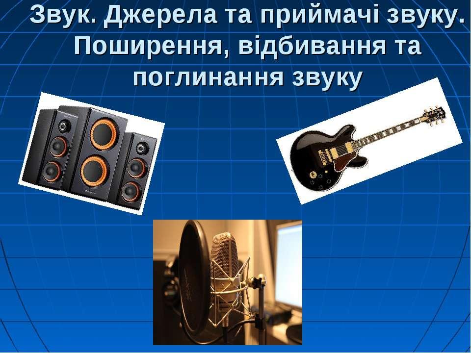 Звук. Джерела та приймачі звуку. Поширення, відбивання та поглинання звуку