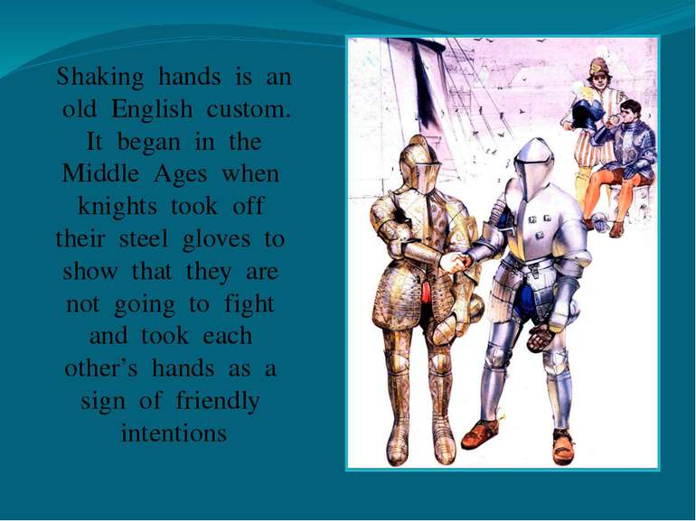 Shaking hands is an old English custom. It began in the Middle Ages when knig...