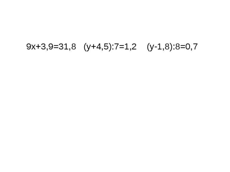 9x+3,9=31,8 (y+4,5):7=1,2 (y-1,8):8=0,7 Розв`язування рівнянь.