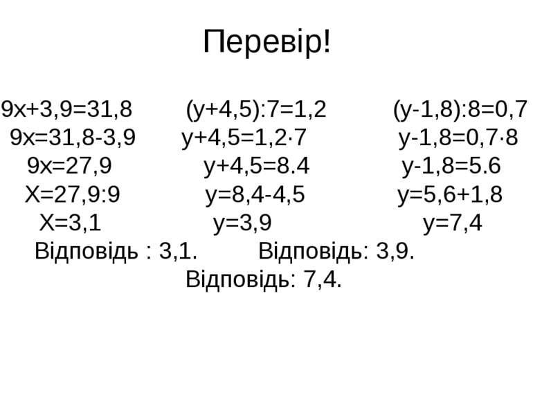 Перевір! 9х+3,9=31,8 (у+4,5):7=1,2 (у-1,8):8=0,7 9х=31,8-3,9 у+4,5=1,2·7 у-1,...