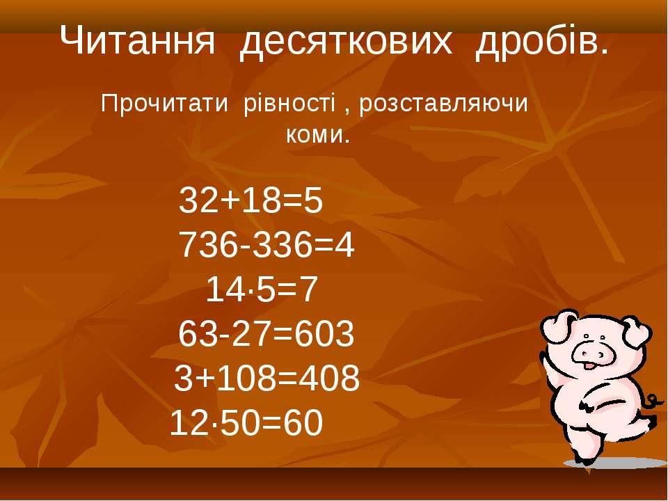 Читання десяткових дробів. 32+18=5 736-336=4 14·5=7 63-27=603 3+108=408 12·50...