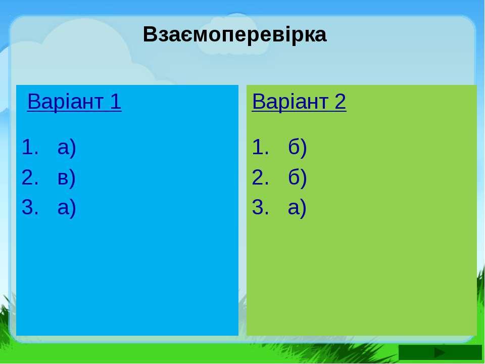 Варіант 1 1. а) 2. в) 3. а) Варіант 2 1. б) 2. б) 3. а) Взаємоперевірка