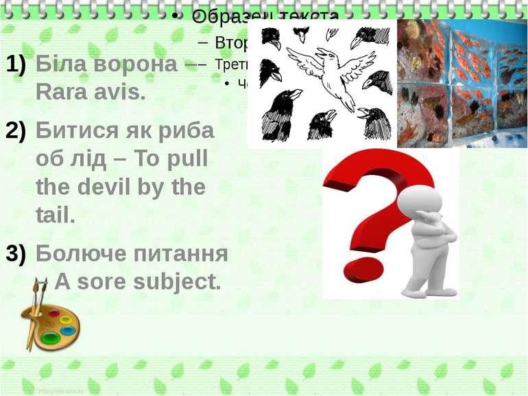 Біла ворона – Rara avis. Битися як риба об лід – To pull the devil by the tai...