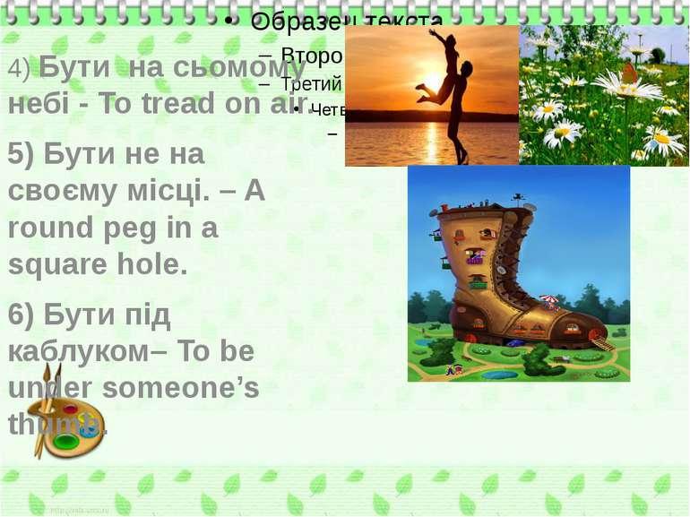 4) Бути на сьомому небі - To tread on air. 5) Бути не на своєму місці. – A ro...