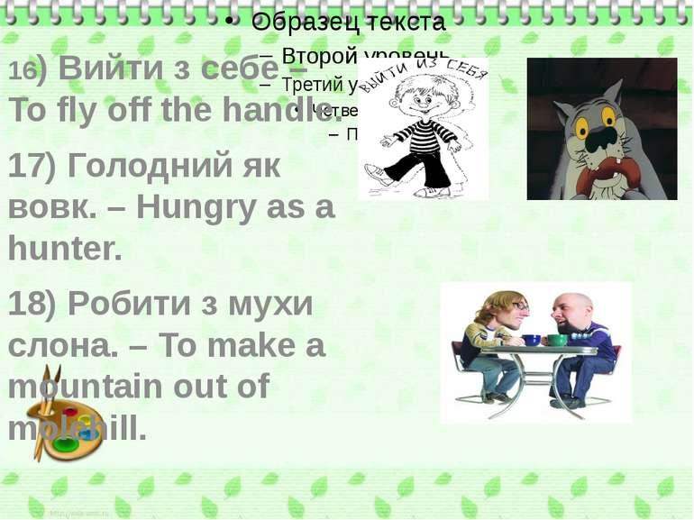 16) Вийти з себе – To fly off the handle. 17) Голодний як вовк. – Hungry as a...