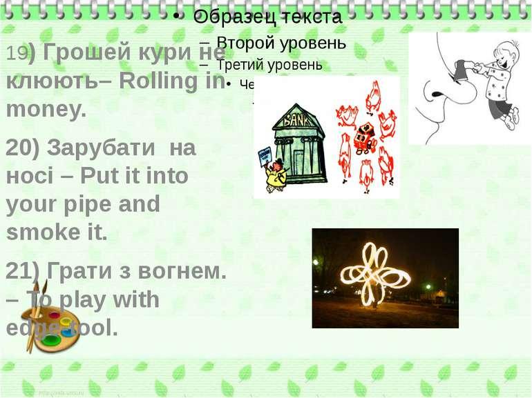19) Грошей кури не клюють– Rolling in money. 20) Зарубати на носі – Put it in...
