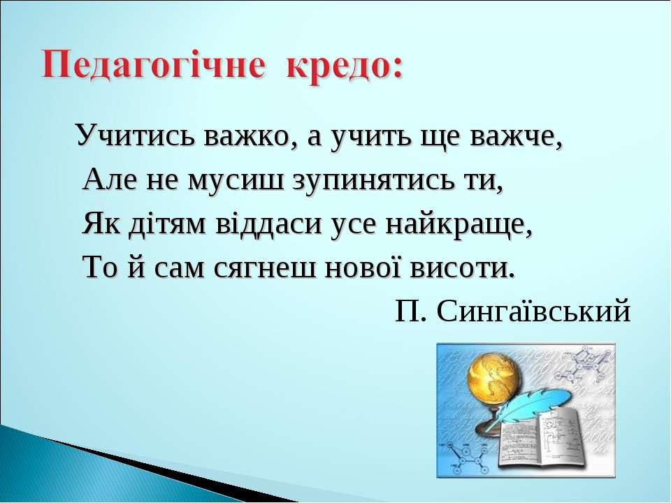 Учитись важко, а учить ще важче, Але не мусиш зупинятись ти, Як дітям віддаси...