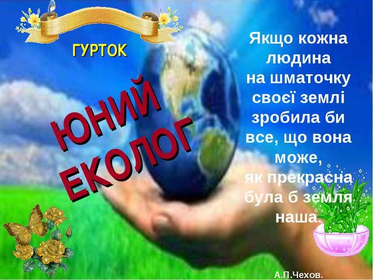 ГУРТОК ЮНИЙ ЕКОЛОГ Якщо кожна людина на шматочку своєї землі зробила би все, ...
