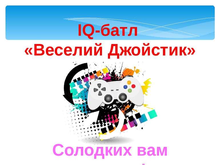 IQ-батл «Веселий Джойстик» Солодких вам перемог!