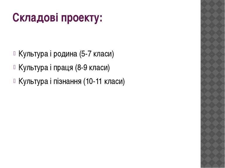 Складові проекту: Культура і родина (5-7 класи) Культура і праця (8-9 класи) ...