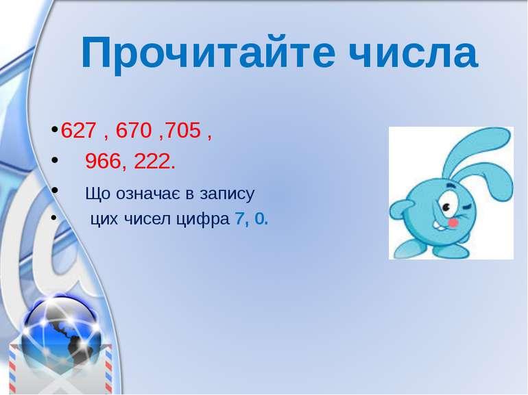Прочитайте числа 627 , 670 ,705 , 966, 222. Що означає в запису цих чисел циф...