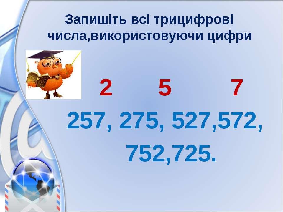 Запишіть всі трицифрові числа,використовуючи цифри 2 5 7 257, 275, 527,572, 7...