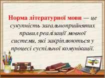 Норма літературної мови— це сукупність загальноприйнятих правил реалізації м...