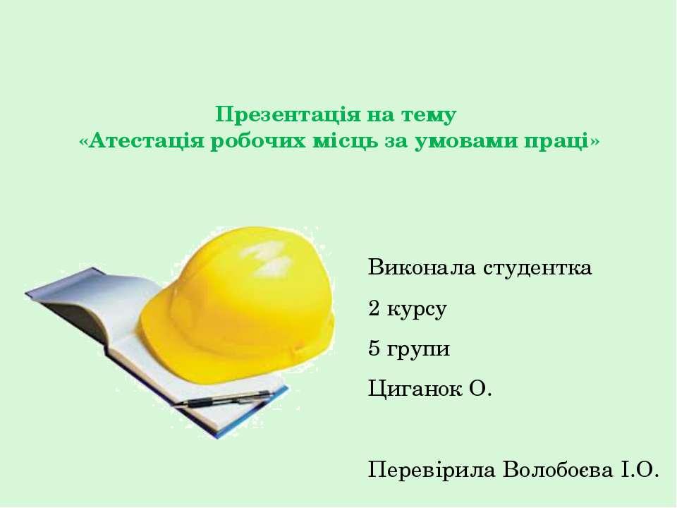 Презентація на тему «Атестація робочих місць за умовами праці» Виконала студе...