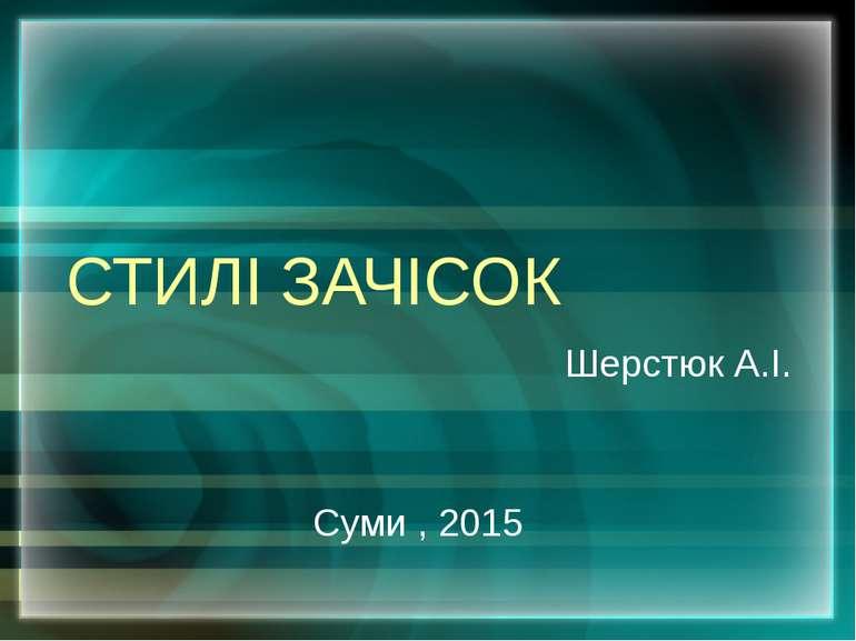 СТИЛІ ЗАЧІСОК Шерстюк А.І. Суми , 2015