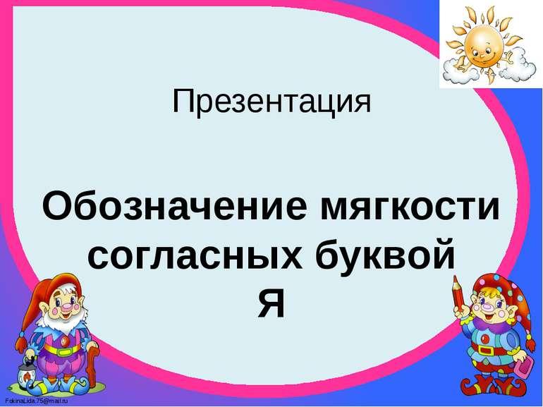 Презентация Обозначение мягкости согласных буквой Я FokinaLida.75@mail.ru