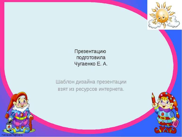 Презентацию подготовила Чугаенко Е. А. Шаблон дизайна презентации взят из рес...