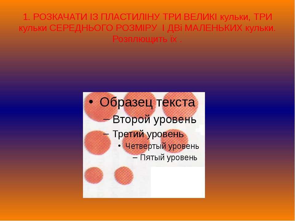 1. РОЗКАЧАТИ ІЗ ПЛАСТИЛІНУ ТРИ ВЕЛИКІ кульки, ТРИ кульки СЕРЕДНЬОГО РОЗМІРУ І...