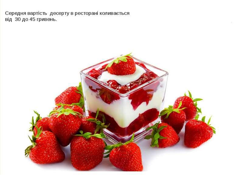 Середня вартість десерту в ресторані коливається від 30 до 45 гривень.