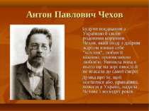 Антон Павлович Чехов Будучи поєднаним з Україною й своїм родовими корінням, Ч...