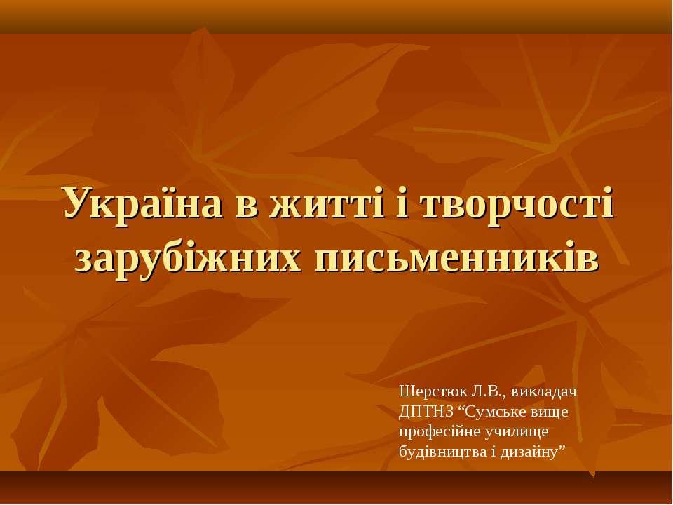 Україна в житті і творчості зарубіжних письменників Шерстюк Л.В., викладач ДП...