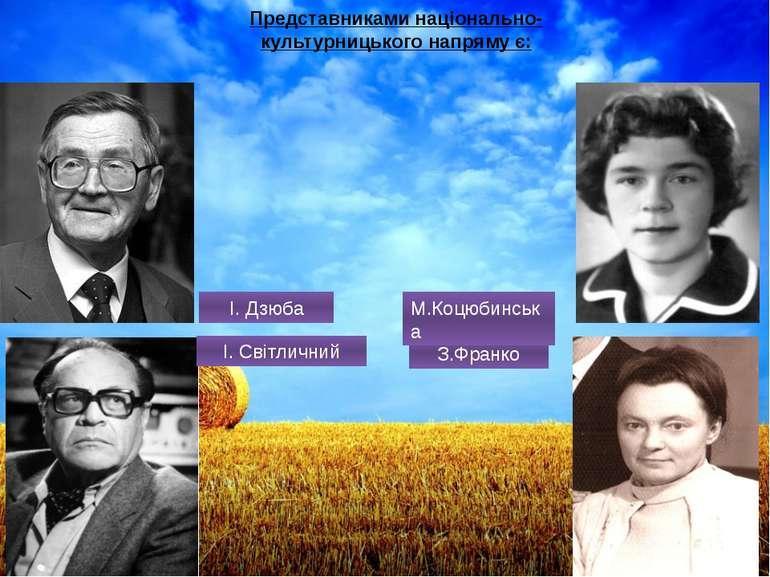 Представниками національно-культурницького напряму є: З.Франко М.Коцюбинська ...