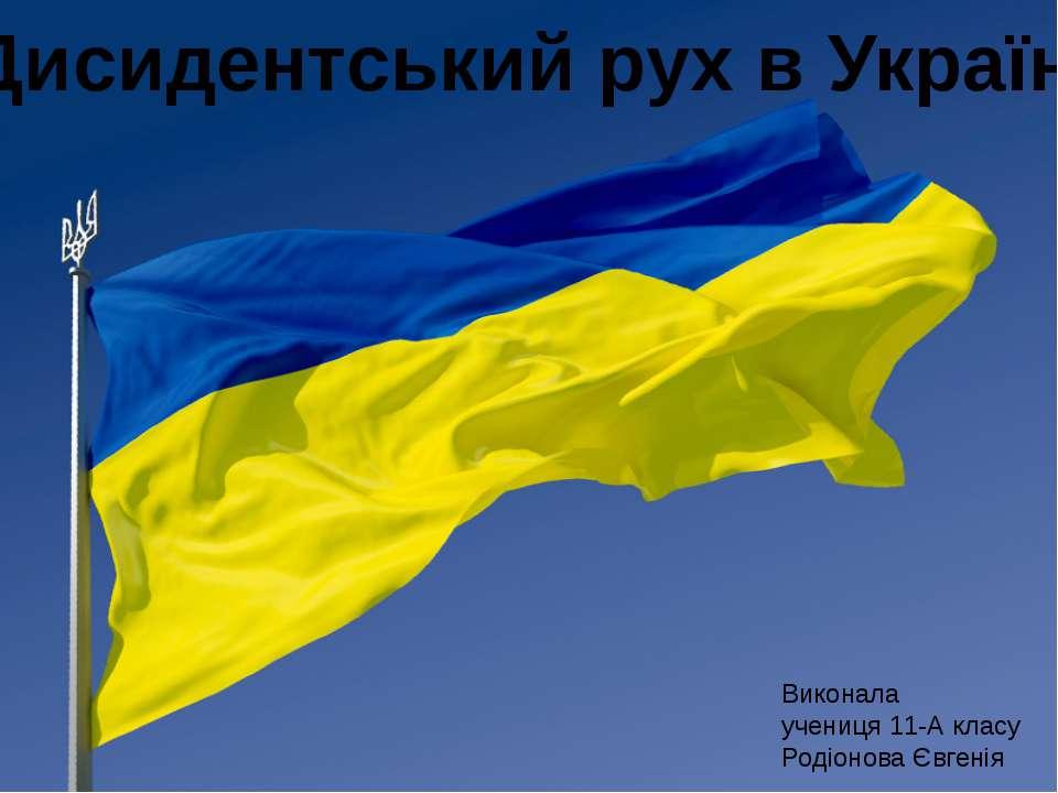 Дисидентський рух в Україні Виконала учениця 11-А класу Родіонова Євгенія
