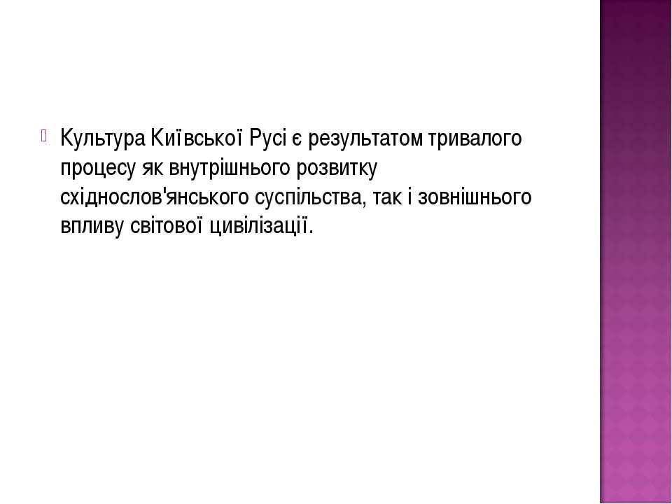 Культура Київської Русі є результатом тривалого процесу як внутрішнього розви...