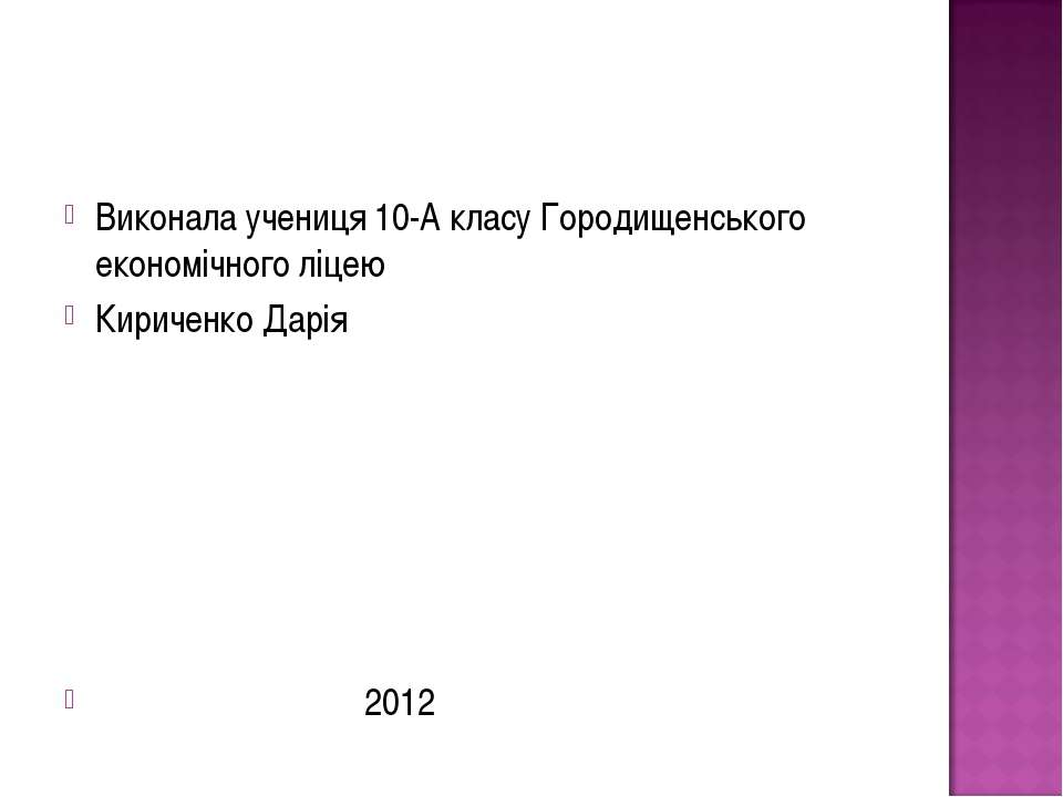 Виконала учениця 10-А класу Городищенського економічного ліцею Кириченко Дарі...