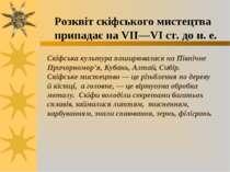 Розквіт скіфського мистецтва припадає на VII—VI ст. до н. е. Скіфська культур...