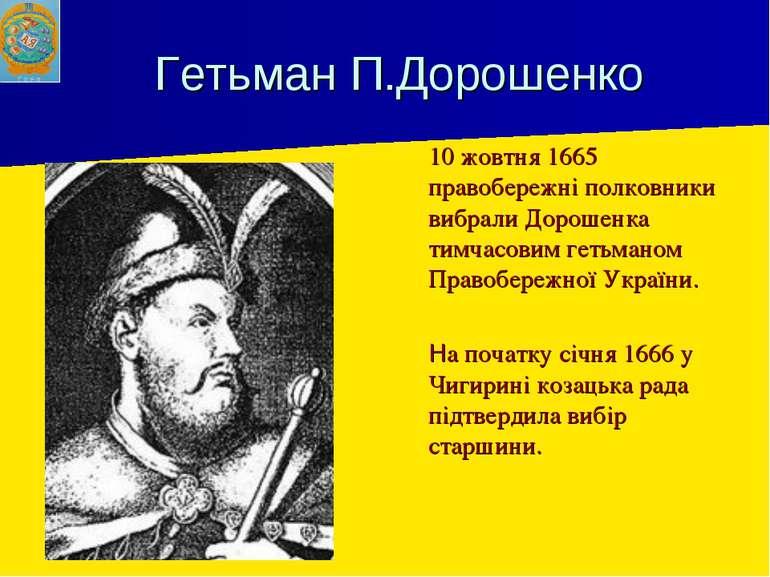 Гетьман П.Дорошенко 10 жовтня 1665 правобережні полковники вибрали Дорошенка ...