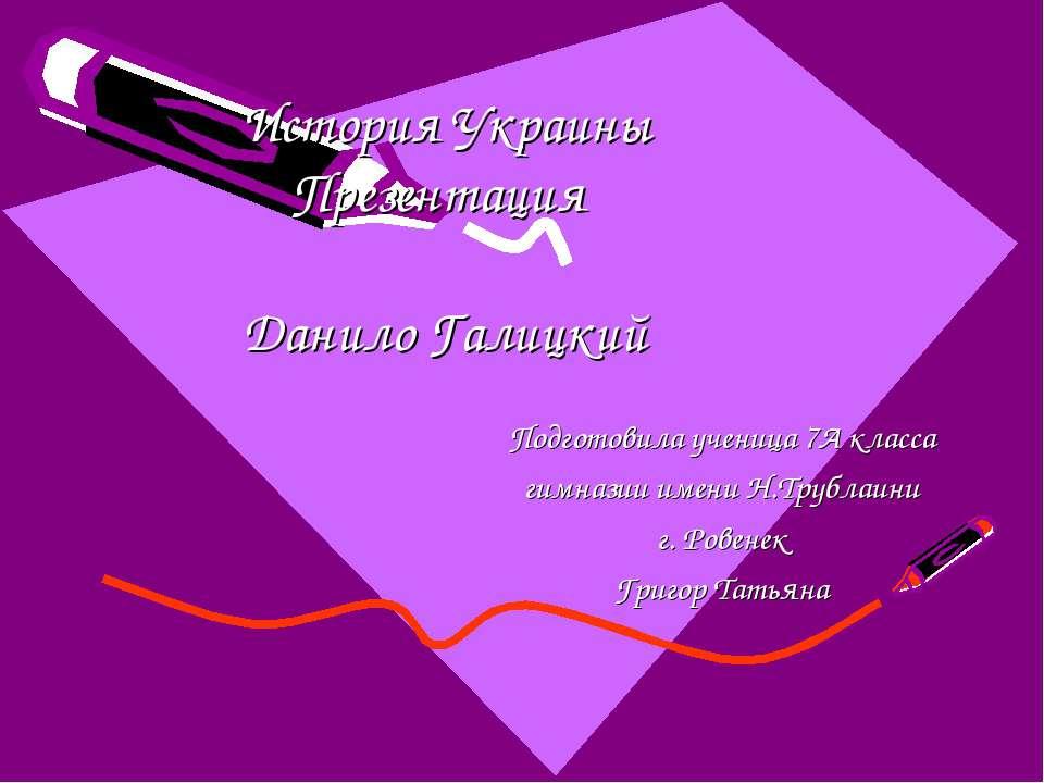 История Украины Презентация Данило Галицкий Подготовила ученица 7А класса гим...