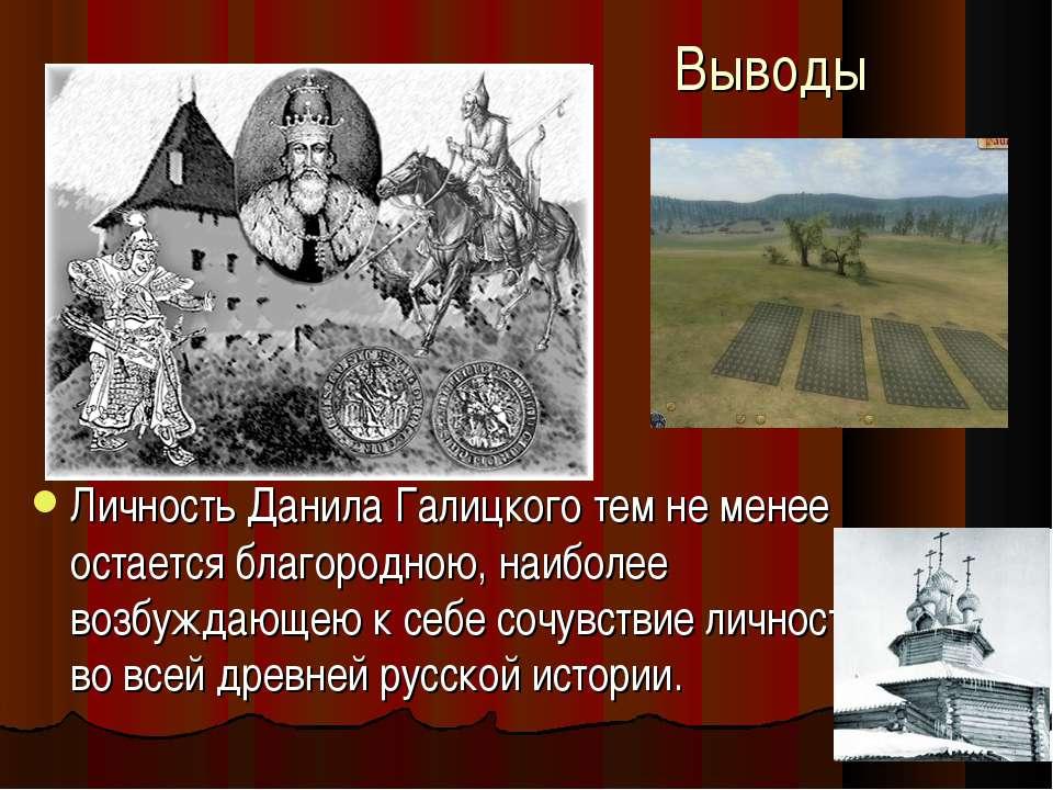 Выводы Личность Данила Галицкого тем не менее остается благородною, наиболее ...