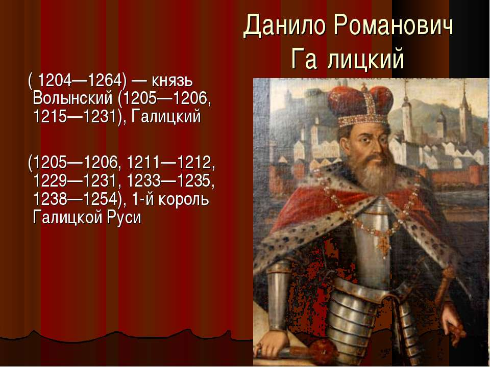 Данило Романович Га лицкий ( 1204—1264) — князь Волынский (1205—1206, 1215—12...