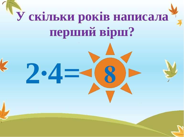 У скільки років написала перший вірш? 2∙4= 8