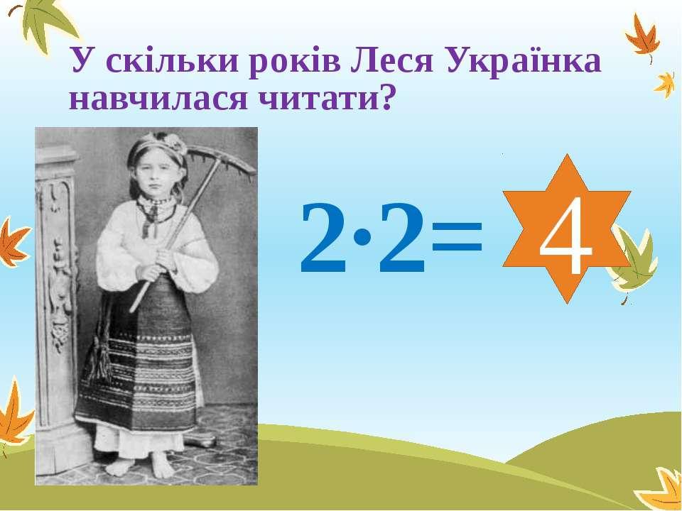 У скільки років Леся Українка навчилася читати? 2∙2= 4