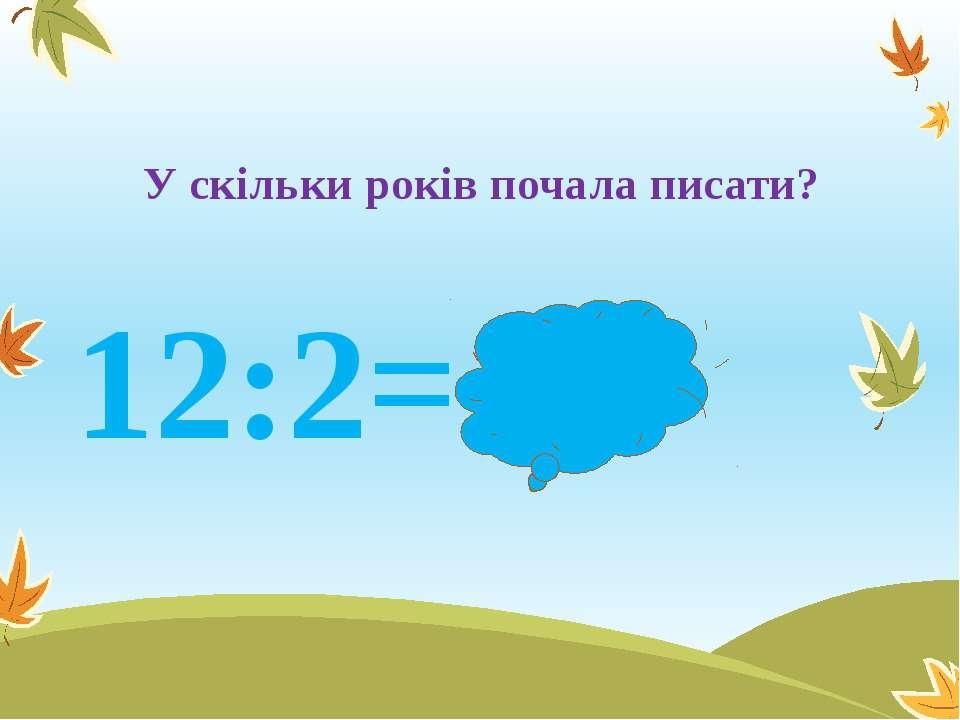 У скільки років почала писати? 12:2= 6