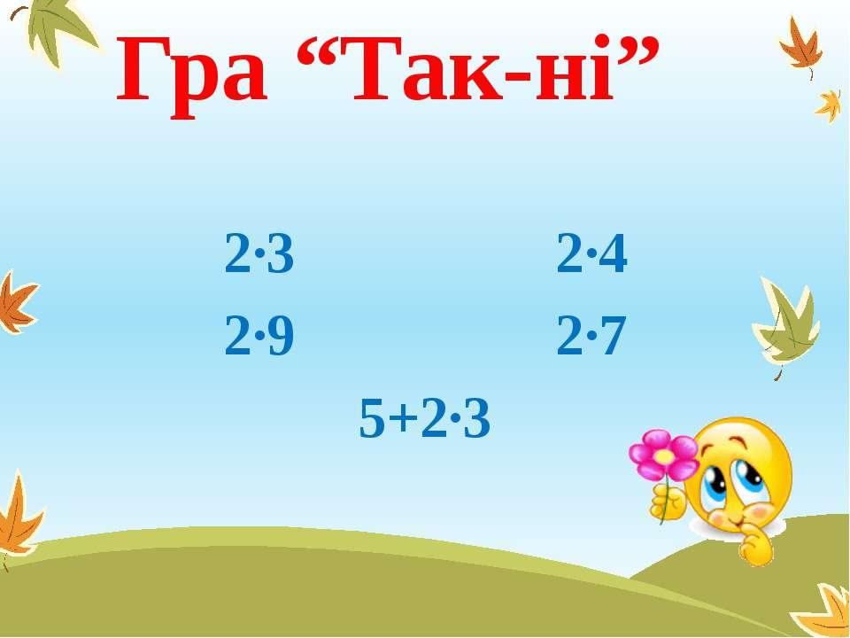 """Гра """"Так-ні"""" 2∙3 2∙4 2∙9 2∙7 5+2∙3"""