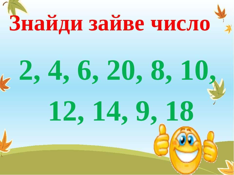 Знайди зайве число 2, 4, 6, 20, 8, 10, 12, 14, 9, 18