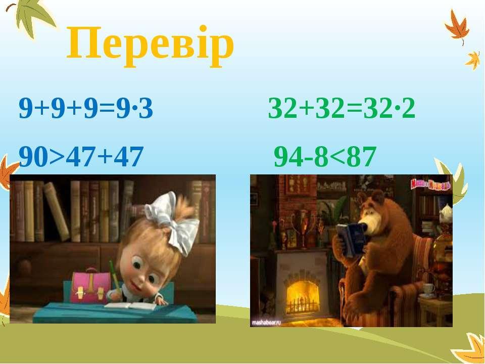 Перевір 9+9+9=9∙3 32+32=32∙2 90>47+47 94-8