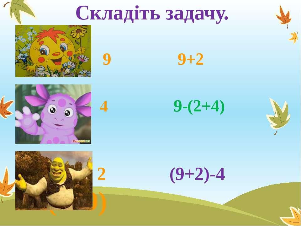 Складіть задачу. 9 9+2 4 9-(2+4) 2 (9+2)-4 (2+9)