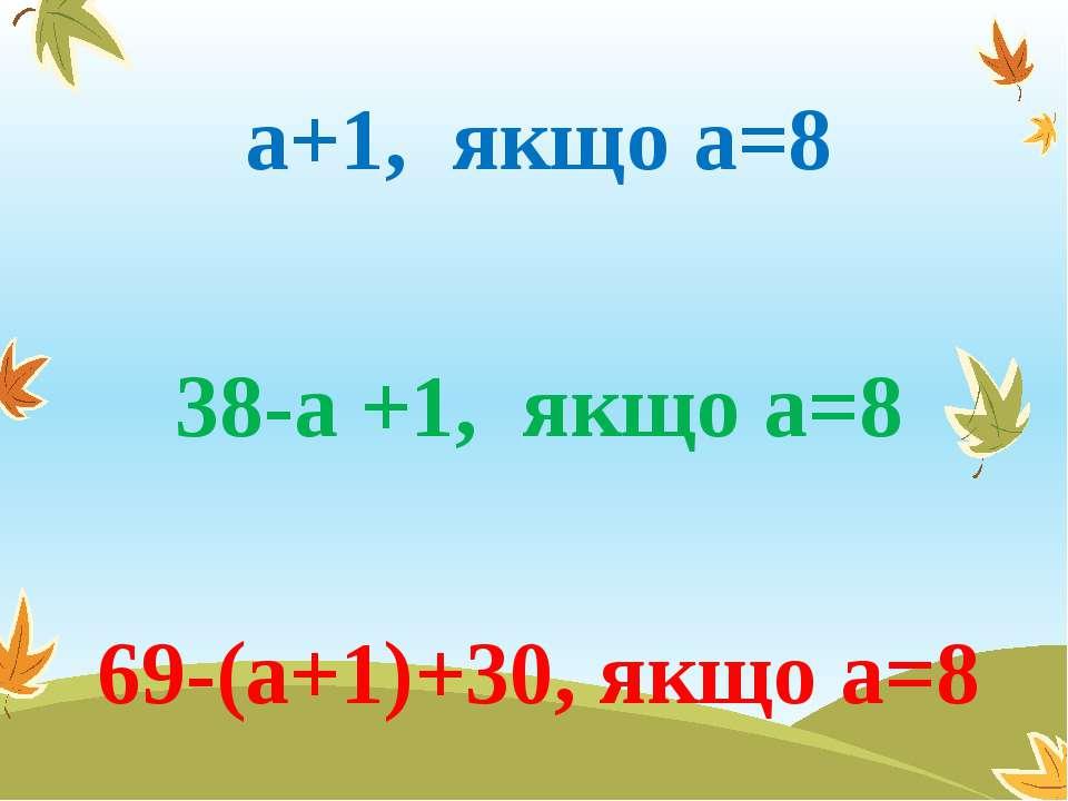 а+1, якщо а=8 38-а +1, якщо а=8 69-(а+1)+30, якщо а=8